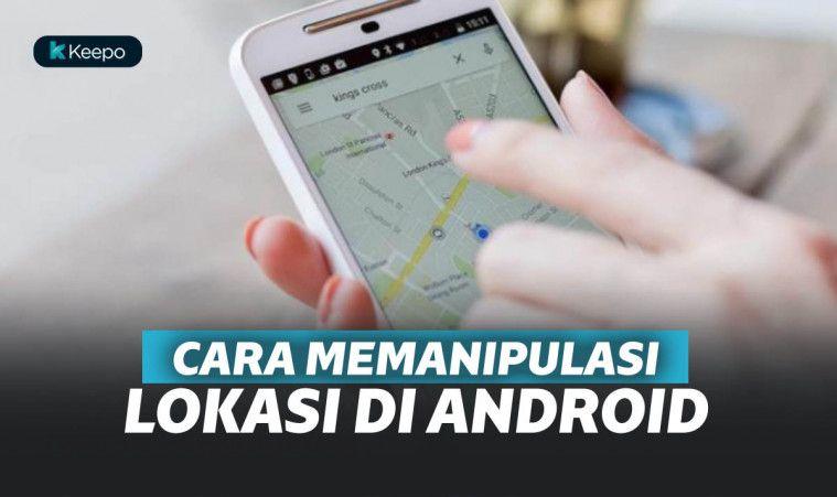 Ssst! Rahasia! Inilah Cara Memanipulasi Lokasimu di Ponsel Android | Keepo.me